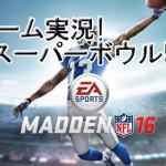 【ゲーム実況】マッデン16(MADDEN NFL 16) スーパーボウル50 リベンジ